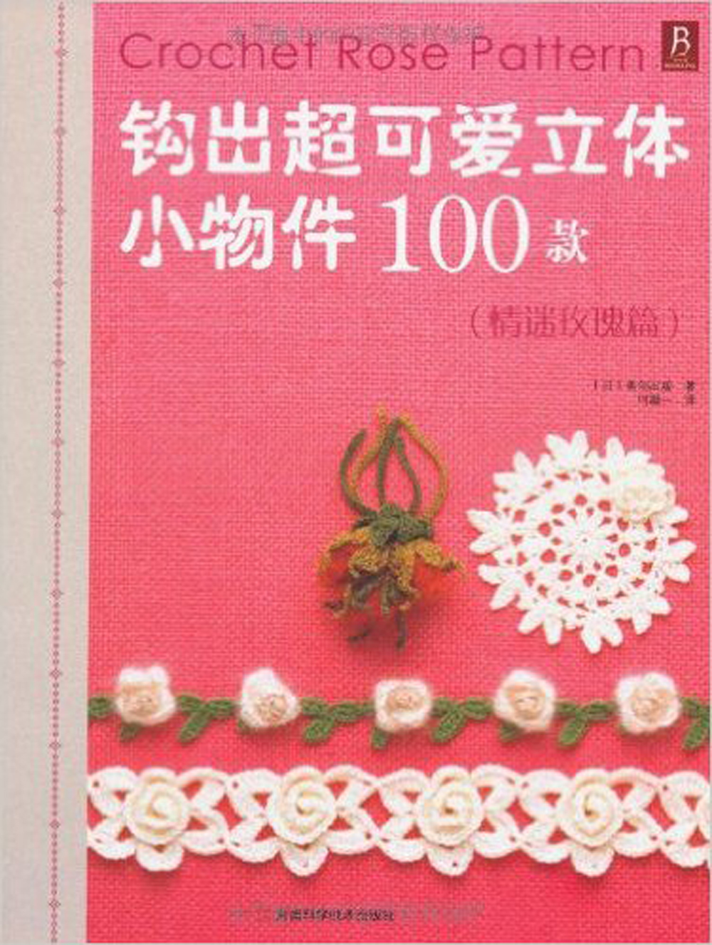 Crochet Rose Pattern Book in chinese / Weaving super-cute 3d small objects 100 models Chinese knitting book 100 super cute little embroidery chinese embroidery handmade art design book