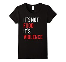 """It's Not Food It's Violence"" women's t-shirt / girlie"