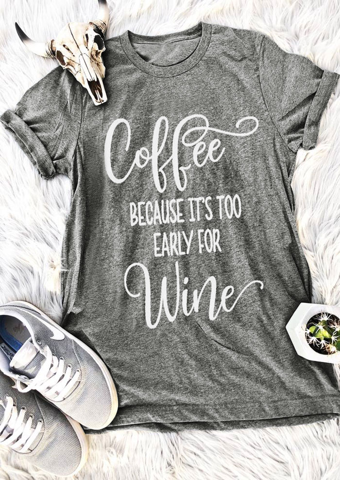 c86e19138 Coffee Because It's Too Early For Wine T-Shirt hot sale funny women fashion  shirt