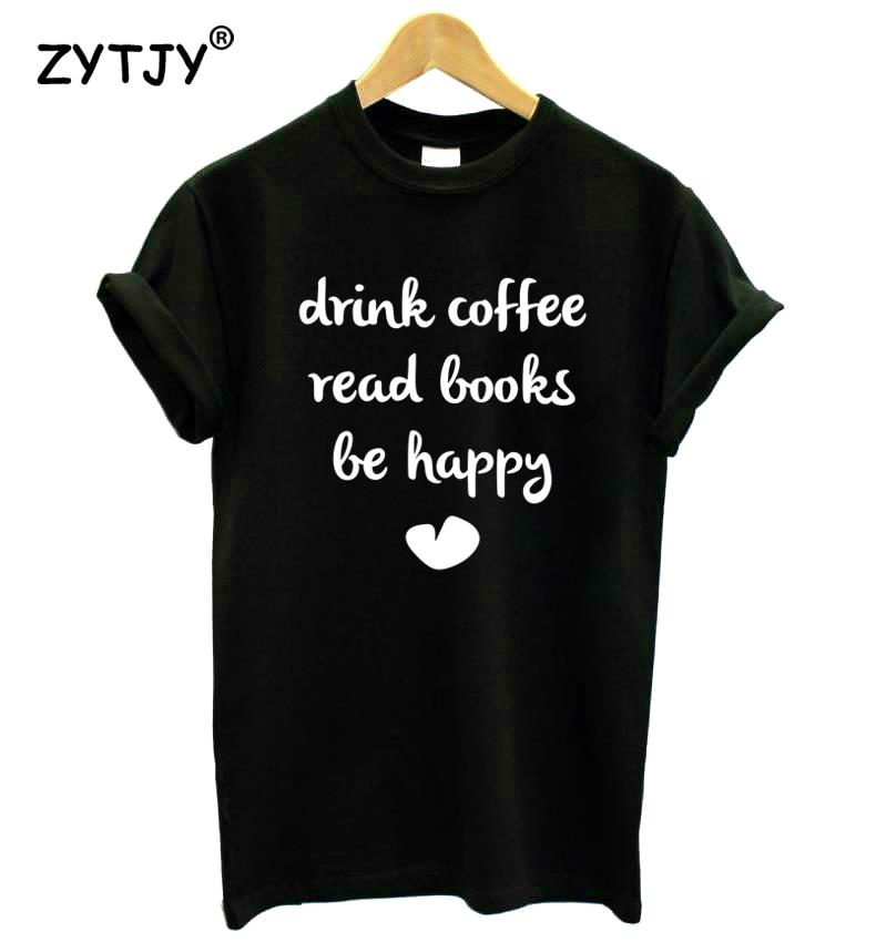 Beber café leer libros BE HAPPY Print mujer camiseta Casual algodón Hipster divertida camiseta para chica camiseta superior Tumblr Drop Ship BA-175