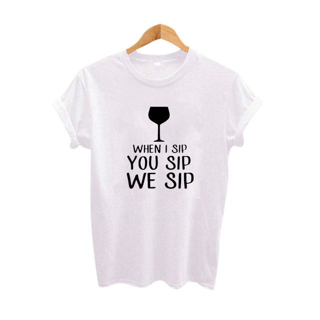 87c17aa9 Funny Sayings T Shirts When I Sip You Sip We Sip Hipster Women Tshirt Party  Harajuku Graphic Tee Shirt Womens Clothing 2018