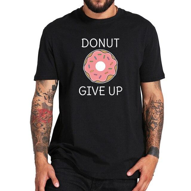 8260d295 Donut Give Up T Shirt Funny Pun Joke Tshirt Men Women Cute Print Tee Tops  Female White Black T-shirt EU Size