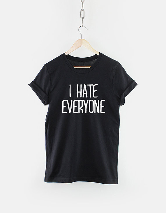 e0edbf04968 I hate everyone Funny TShirt T Shirt with sayings Tumblr T Shirt for Teens  Teenage Girl ...