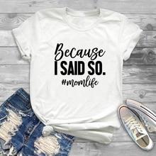 Summer Women Tops Mom Life Funny Saying T Shirts Because I Said So Momlife Letters Tshirt Sarcastic Harajuku Tee Shirt Femme