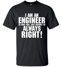 """I AM AN ENGINEER, to save time, just assume I'm ALWAYS RIGHT!"" T-Shirt"