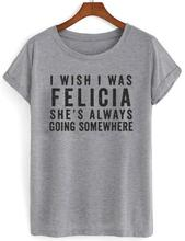 c091d317 I WISH I WAS FELICIA Letter Print Women Tshirts Cotton Casual Funny t Shirt  For Lady