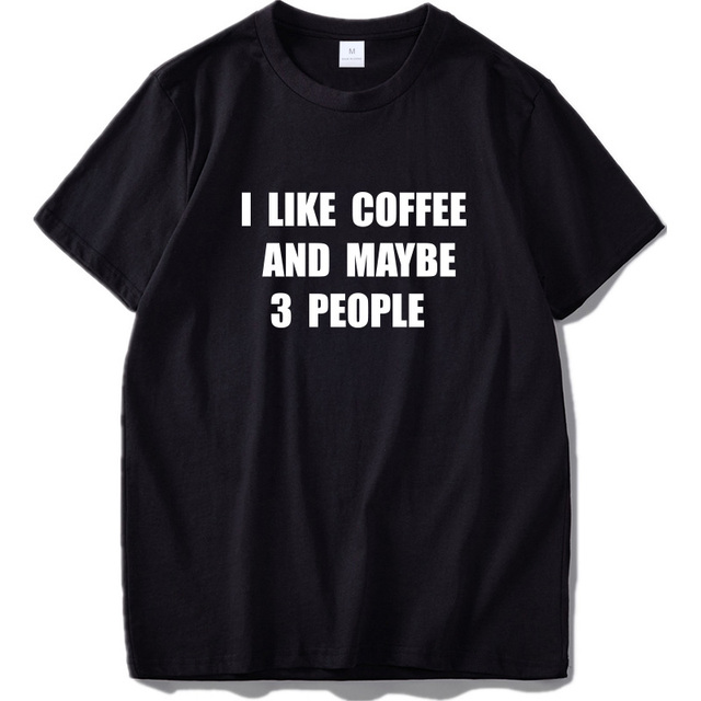 I Like Coffee And Maybe 3 People T shirt 100% Cotton Soft Camiseta Homme Originality Casual Novelty Shirts EU Size