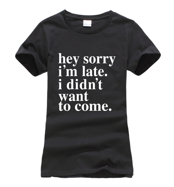 cbe125379 hey sorry i'm late.i didn't want to come.funny women t-shirt 2019 summer  fashion harajuku brand korean tee shirt femme punk tops