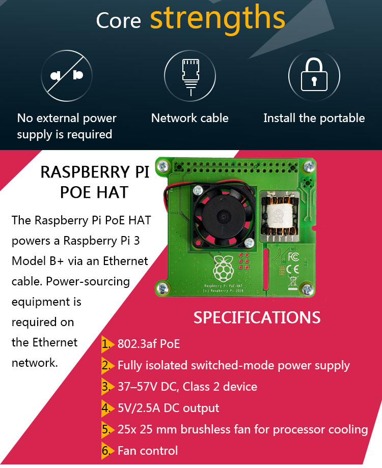 Raspberry Pi PoE HAT The Raspberry Pi PoE HAT powers a Raspberry Pi 4 Model B and Raspberry Pi 3 Model B+ via an Ethernet cable.