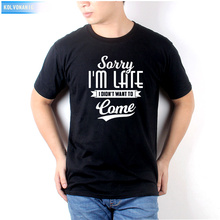 2019 Fashion Letter Sorry I Am Late Didnt Want To Come Funny Printed T Shirt Men Casual Cotton Hight Quality O-Neck Tee Shirts