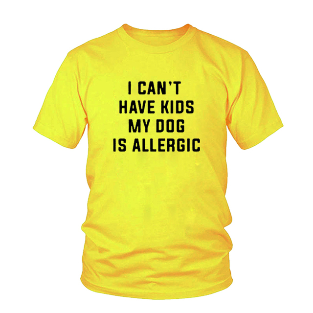 I Can't Have Kids, My Dog is Allergic T-Shirt Women Tumblr Fashion Tee Aesthetic Casual Top Cotton Lady Girl T Shirt Free Ship 4