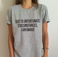 Debido a circunstancias lamentables, camiseta de mujer i am awake Camisa divertida de algodón Casual para señora camiseta gris Hipster F559