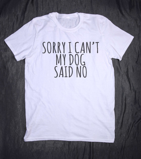Drop Ship Sorry I Can't My Dog Said NoFor Lady Top Tee Hipster  tshirt  Letters Print Women tshirt Cotton Casual Funny t shirt