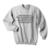 Tumblr Cotton Why Be Racist Sexist Homophobic Transphobic When You Can Just Be Quiet Sweatshirt Casual