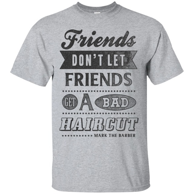friends don t let you get a bad haircut funny quote shirt barber
