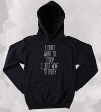 Partying Hoodie I Dont Want To Study Just Party Drinking Weekends College Sweatshirt Tumblr Clothing-Z162