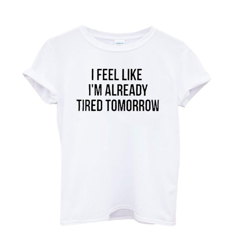Fashion Women T-Shirt I Feel Like Im Already Tired Tomorrow Cotton Casual Funny Shirt For Lady Gray Top Tee Hipster t shirt L2