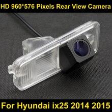 PAL HD 960*576 Пиксели высокой четкости Парковка заднего вида Камера для Hyundai ix25 2014 2015 автомобиля Водонепроницаемый Резервное копирование Камера