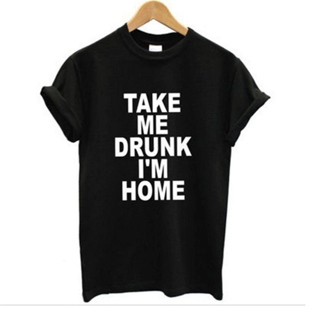 Im black t shirt - Take Me Drunk I M Home Graphic Tshirts New Women T Shirt Print Cotton Funny Casual Crew Neck Shirt Lady White Black Top Tees