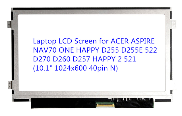 "Laptop LCD Screen for ACER ASPIRE NAV70 ONE HAPPY D255 D255E 522 D270 D260 D257 HAPPY 2 521 (10.1"" 1024x600 40pin N)"