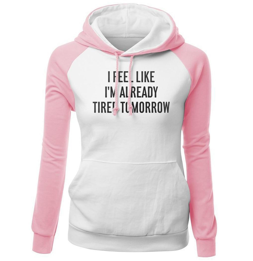 I Feel Like I'm Already Tired Tomorrow Funny Hoodies Sweatshirts Print 2017 Autumn Winter Slim Raglan Hoody Sweatshirt Women