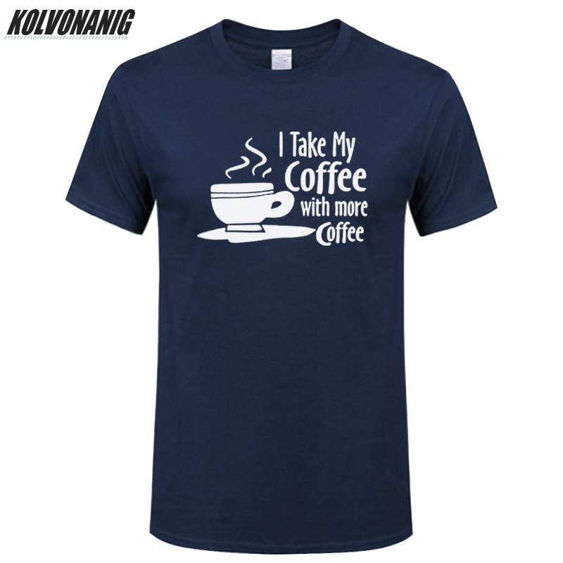 2019 Brand Man Clothes Take My Coffee With More Coffee Funny T Shirt Men Print Short Sleeve Cotton Comfort Men 39 s Tees Plus Size in T Shirts from Men 39 s Clothing