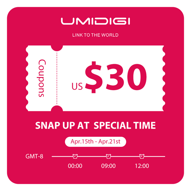 US$0.9 Snap Up US$30 Coupons only for UMIDIGI Power Snap up at 0 :00  9:00 12:00 GMT-8 10 Coupons each time Apr.15th - Apr.21st