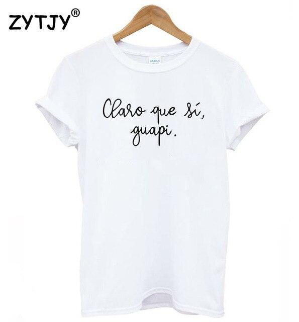 Camiseta claro que Si, guapi Письма Печать Женщины футболки хлопок Повседневная забавная футболка для Леди Топ для девочек Футболка Hipster Прямая поставка S-7