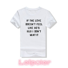 IF THE DOESNT FEEL LIKE 90S R&B I DONT WANT IT letter print 2018  summer New women white top tees girls casual t- shirt