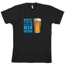 Beauty Is In The Eye Of Beer Holder - Mens T-Shirt Alcohol 10 Colours Short Sleeves O-Neck T Shirt Tops Tshirt Homme