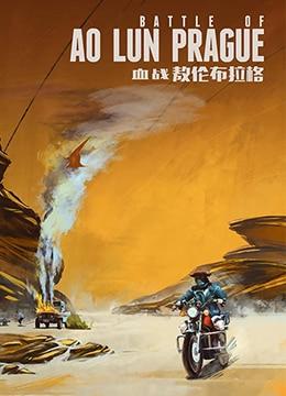 《血战敖伦布拉格》2019年中国大陆剧情,动作,爱情电影在线观看