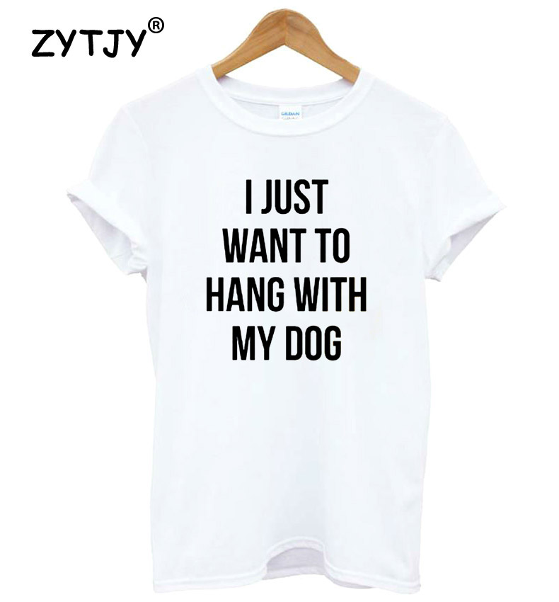 I just want to hang With My Dog Letters Women tshirt Cotton Casual Funny t shirt For Lady Top Tee Hipster Tumblr Drop Ship Z-920