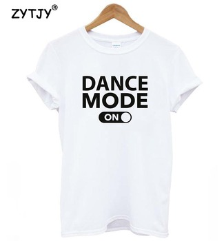 dance mode on Letters Print Women tshirt Cotton Casual Funny t shirt For Lady Girl Top Tee Hipster Tumblr Drop Ship Z-987 2