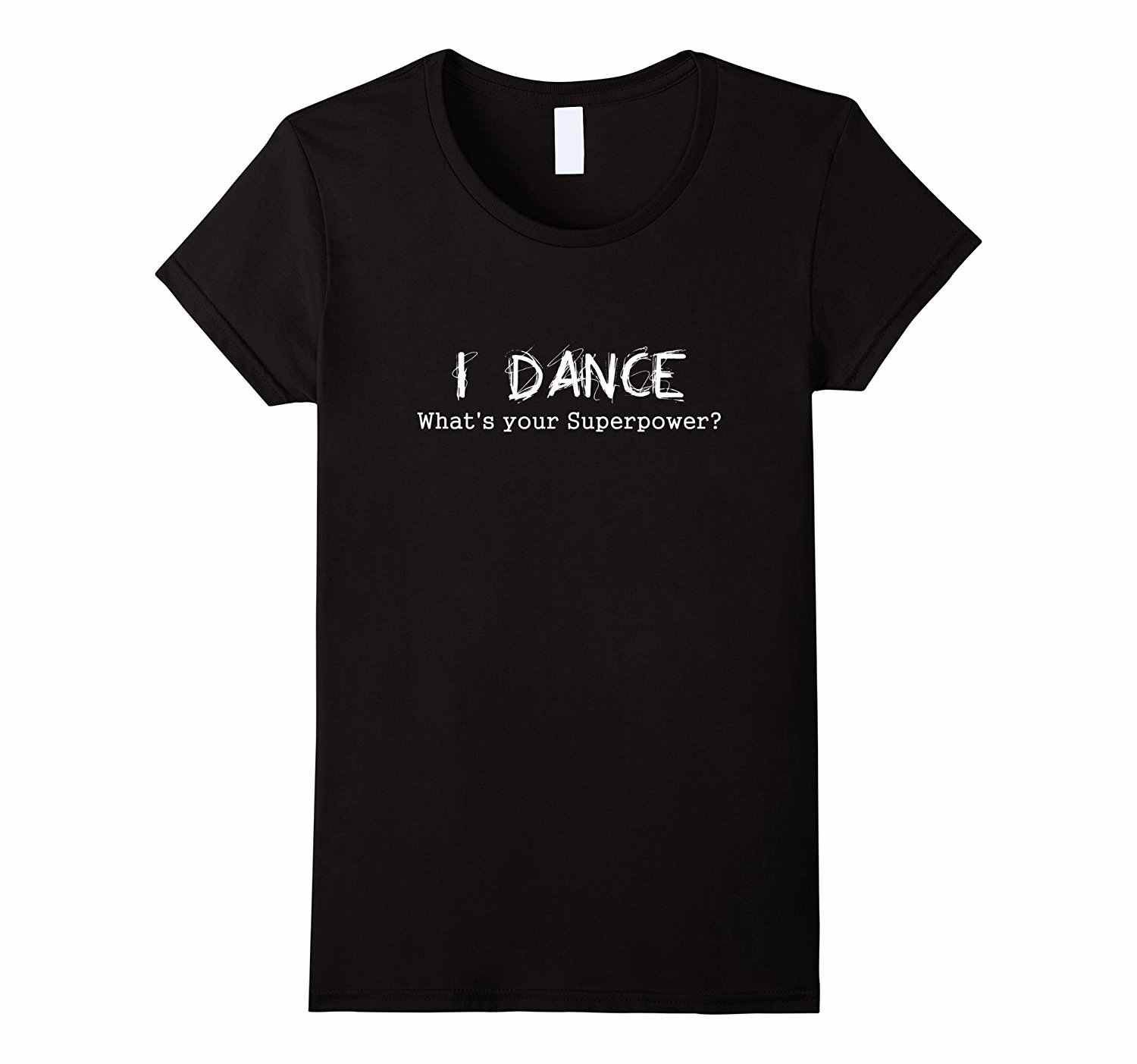 I Dance Whats Your Superpower T-shirt Dancing Dancer T Shirt New 2018 Free Shipping Summer Women Short Sleeve Tee Shirt