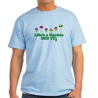 Life S A Garden Dig It Light T Shirt 100 Cotton T Shirt