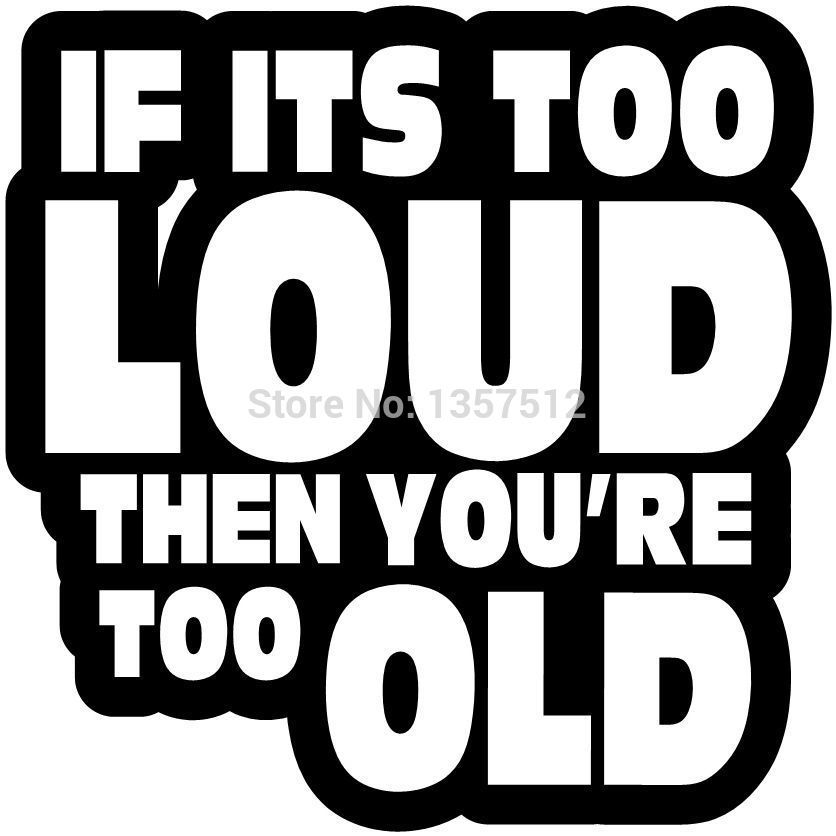 55 IF ITS TOO LOUD YOURE TOO OLD Car Window STICKER