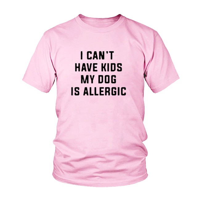 I Can't Have Kids, My Dog is Allergic T-Shirt Women Tumblr Fashion Tee Aesthetic Casual Top Cotton Lady Girl T Shirt Free Ship 5