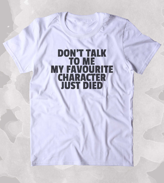 Dont Talk To Me My Favourite Character Just Died Shirt Funny Bookworm Reader Nerdy Clothing Tumblr T-shirt-A996
