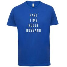 Part Time House Husband - Mens T-Shirt Dad / Parent Partner 13 Colours Print T Shirt Short Sleeve Hot Black Style