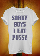 Sorry Girls I Eat P*ssy Cool Hipster Men Women Unisex T Shirt  Top Vest 505 New Shirts Funny Tops Tee