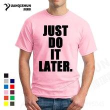 "YUANQISHUN Casual Custom Tshirt ""JUST DO IT LATER."" Letter Printing T-shirt Men High Quality Short Sleeve T Shirt Men's Tee Tops"