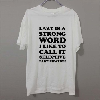 Summer Style Lazy Is A Strong Word Selective Participation Joke Work T-Shirt Tops Funny Gift T Shirt For Men Tee