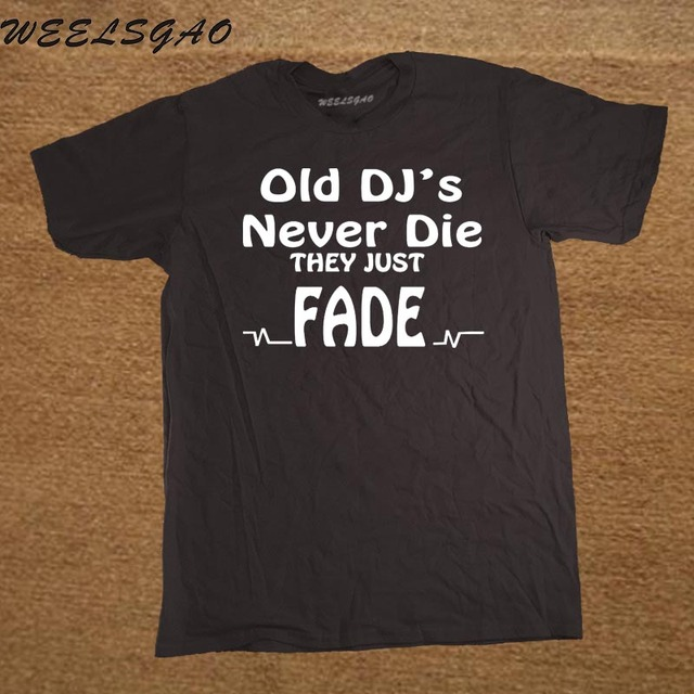 0de805cfc3 Summer New Funny Old DJs Never Die They Just Fade DJ T-Shirts Mens O-Neck  Cotton T Shirts Hip-Hop Tees