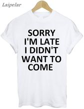 Women t shirt 2018 new summer fashion Sorry IM Late I DIDNT WANT TO COME printed stay dead letter round neck T-shirt