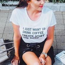 I Just Want Drink Coffee Create Sleep Funny T Shirts Women Short Sleeve Black White Cotton Tee Shirt Femme Casual T-shirt Women