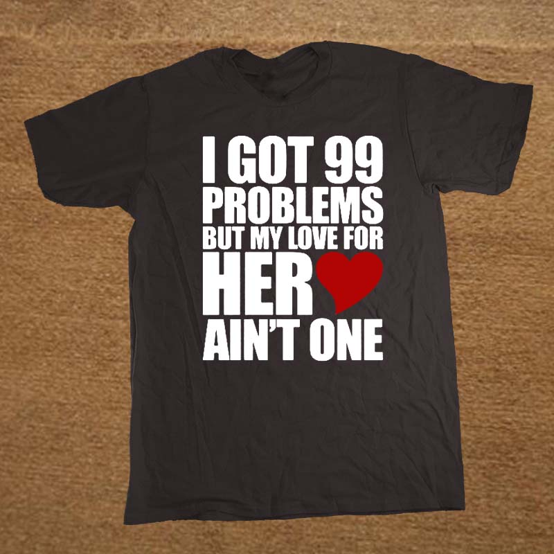 Funny I Got 99 Problems But My Love For Her Ain't One My Girlfriend Shirt Cotton Short Sleeve T-shirts Men Top Tees Camisetas image