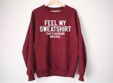 Feel My Sweatshirt Thats Husband Material - Funny  funny sweatshirt -E560