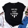 Our Dog Needed A Friend T Shirt Women Summer Short Sleeve Cotton Tshirt Women O-neck Camiseta Mujer Harajuku Tee Shirt Femme Top