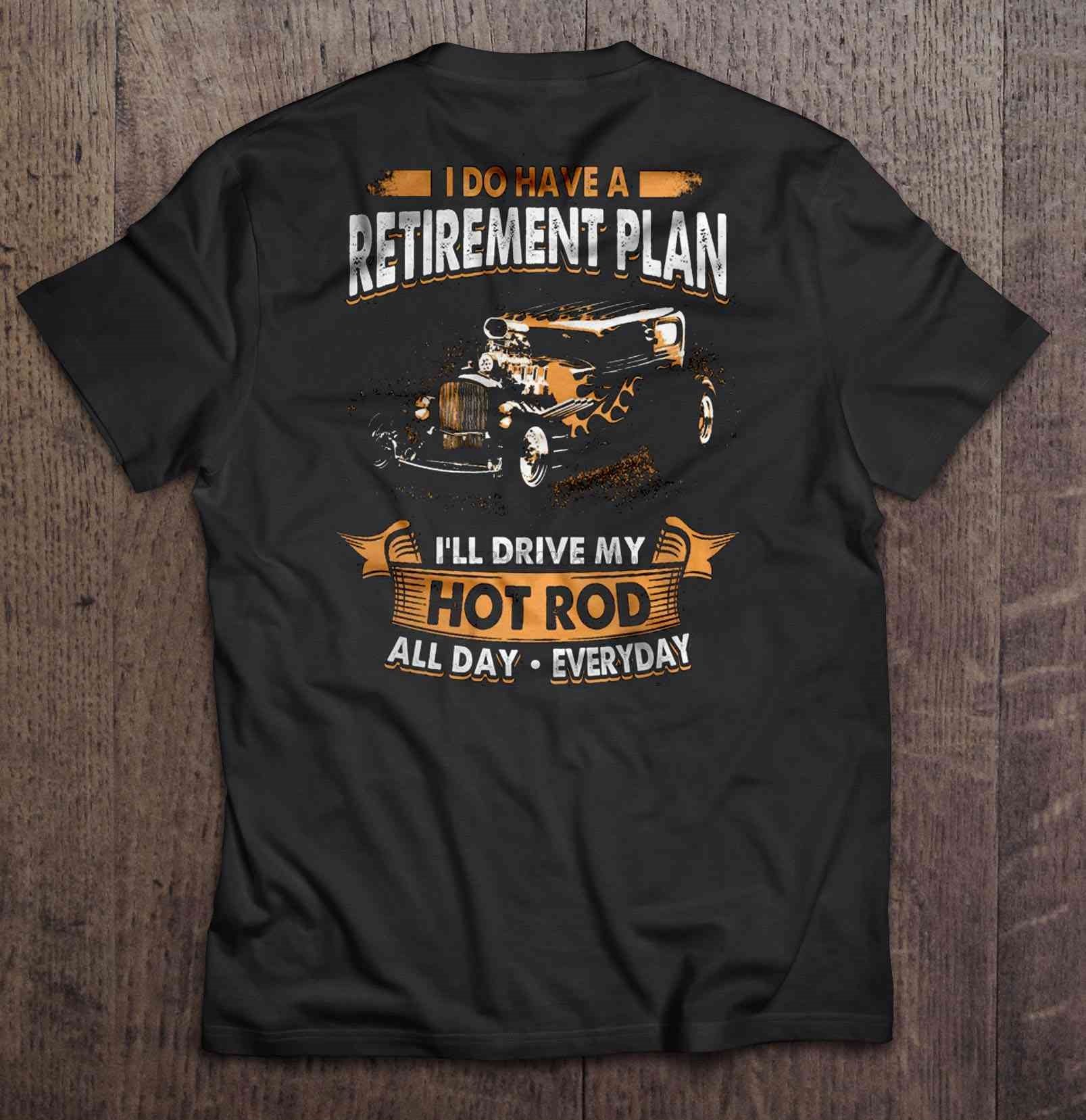 Men T Shirt I Do Have A Retirement Plan I ll Drive My Hot Rod All Day Everyday Women t-shirt image