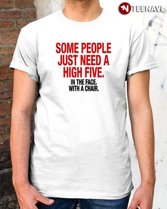 SOME PEOPLE JUST NEED A HIGH-FIVE IN THE FACE... T Shirt